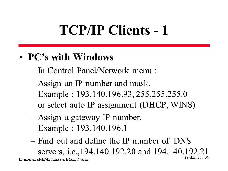 Saydam 85 / 104 Internet Anadolu'da Çalıştayı, Eğitim Notları TCP/IP Clients - 1 PC's with Windows –In Control Panel/Network menu : –Assign an IP number and mask.