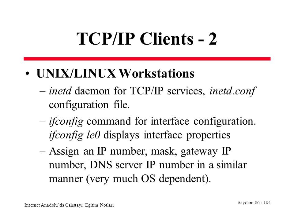 Saydam 86 / 104 Internet Anadolu'da Çalıştayı, Eğitim Notları TCP/IP Clients - 2 UNIX/LINUX Workstations –inetd daemon for TCP/IP services, inetd.conf configuration file.