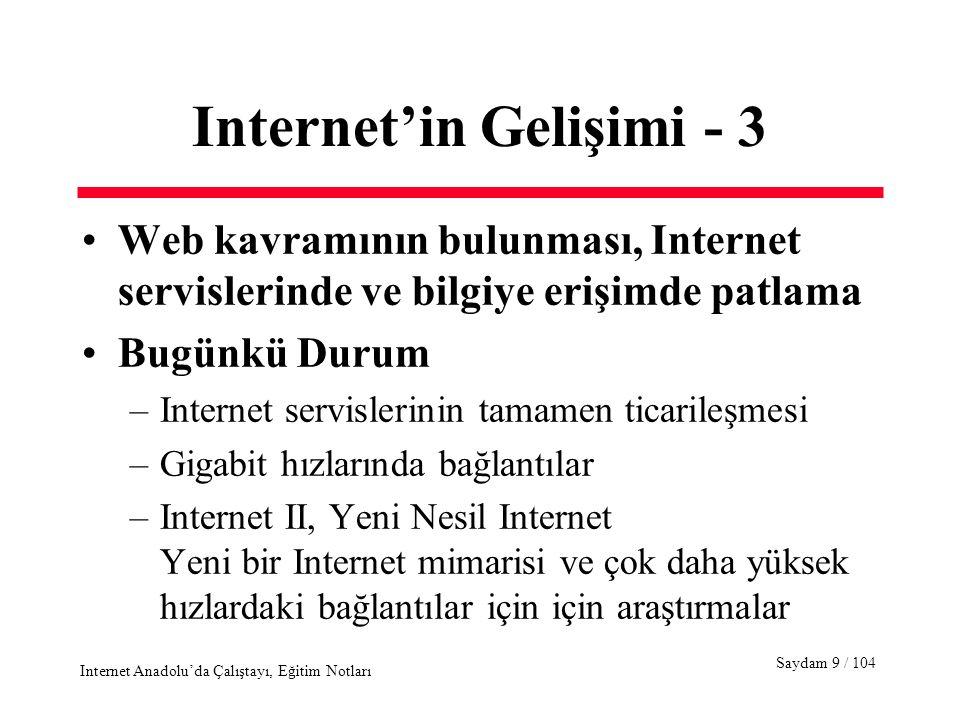 Saydam 10 / 104 Internet Anadolu'da Çalıştayı, Eğitim Notları Internet'in Gelişimi - 4 Türkiye'deki Durum - 1 –X.25/TURPAK, EARN/BITNET –İnternet'e ilk IP bağlantısı : ODTÜ/TÜBİTAK, 64Kbps, 12 Nisan 1993 –Boğaziçi, Ege, İTÜ, Bilkent gibi üniversitelerin IP bağlantıları –1996'dan bu yana, tüm üniversiteleri birbirine bağlayan TÜBİTAK ULAKNET omurgası