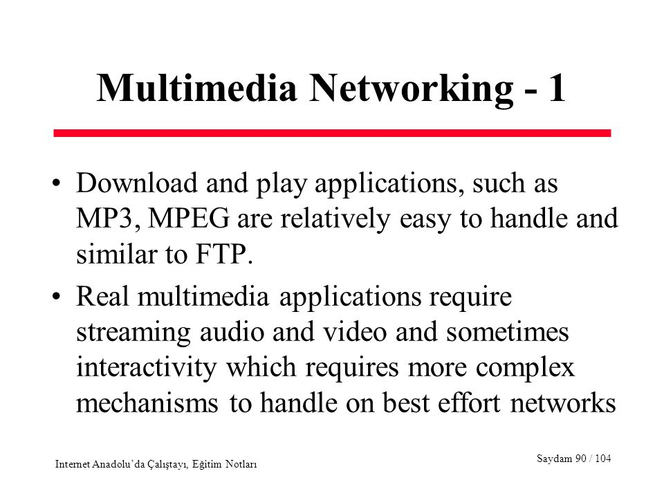 Saydam 90 / 104 Internet Anadolu'da Çalıştayı, Eğitim Notları Multimedia Networking - 1 Download and play applications, such as MP3, MPEG are relatively easy to handle and similar to FTP.