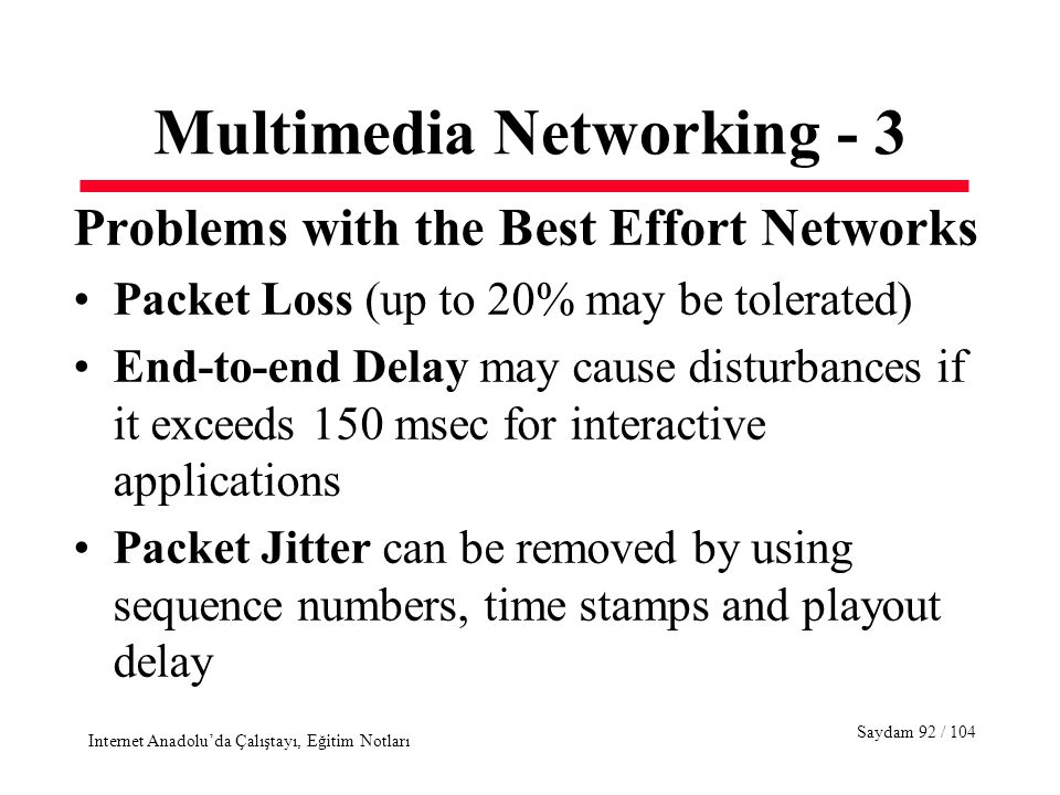 Saydam 92 / 104 Internet Anadolu'da Çalıştayı, Eğitim Notları Multimedia Networking - 3 Problems with the Best Effort Networks Packet Loss (up to 20% may be tolerated) End-to-end Delay may cause disturbances if it exceeds 150 msec for interactive applications Packet Jitter can be removed by using sequence numbers, time stamps and playout delay