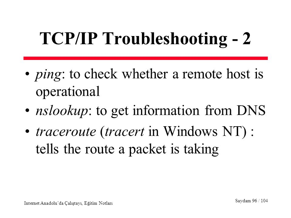 Saydam 96 / 104 Internet Anadolu'da Çalıştayı, Eğitim Notları TCP/IP Troubleshooting - 2 ping: to check whether a remote host is operational nslookup: to get information from DNS traceroute (tracert in Windows NT) : tells the route a packet is taking