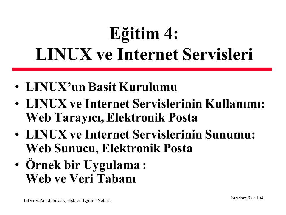 Saydam 97 / 104 Internet Anadolu'da Çalıştayı, Eğitim Notları Eğitim 4: LINUX ve Internet Servisleri LINUX'un Basit Kurulumu LINUX ve Internet Servislerinin Kullanımı: Web Tarayıcı, Elektronik Posta LINUX ve Internet Servislerinin Sunumu: Web Sunucu, Elektronik Posta Örnek bir Uygulama : Web ve Veri Tabanı