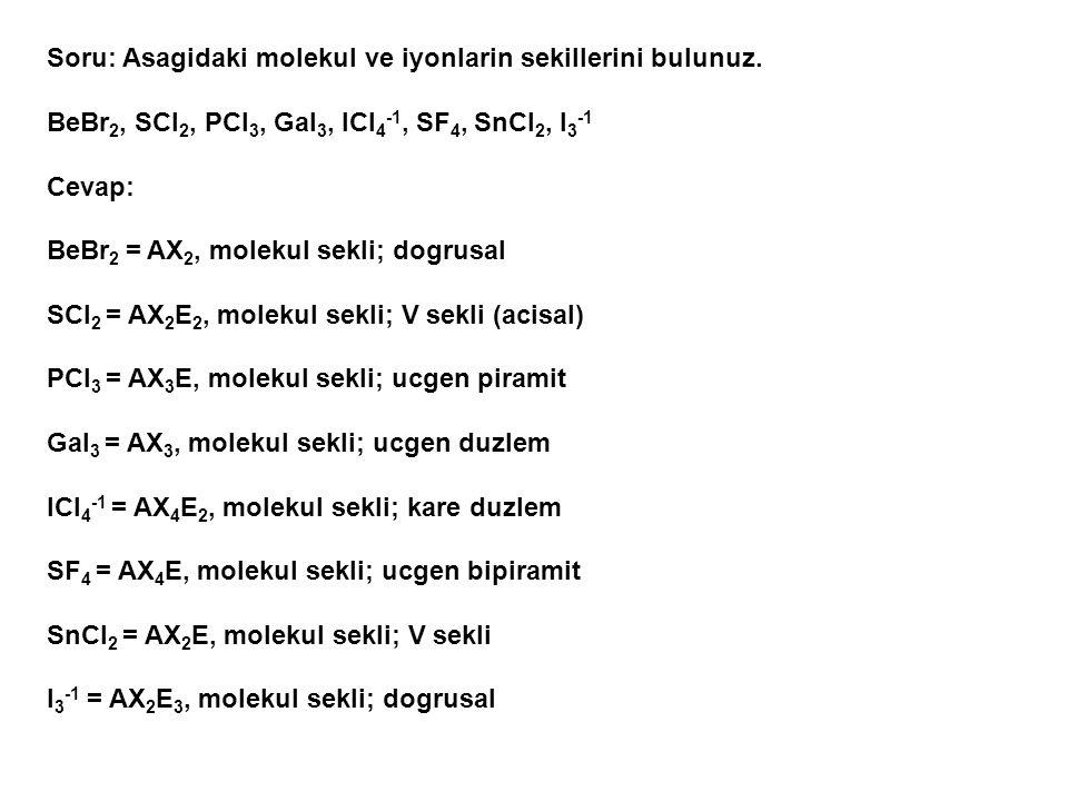 Soru: Asagidaki molekul ve iyonlarin sekillerini bulunuz. BeBr 2, SCl 2, PCl 3, GaI 3, ICl 4 -1, SF 4, SnCl 2, I 3 -1 Cevap: BeBr 2 = AX 2, molekul se