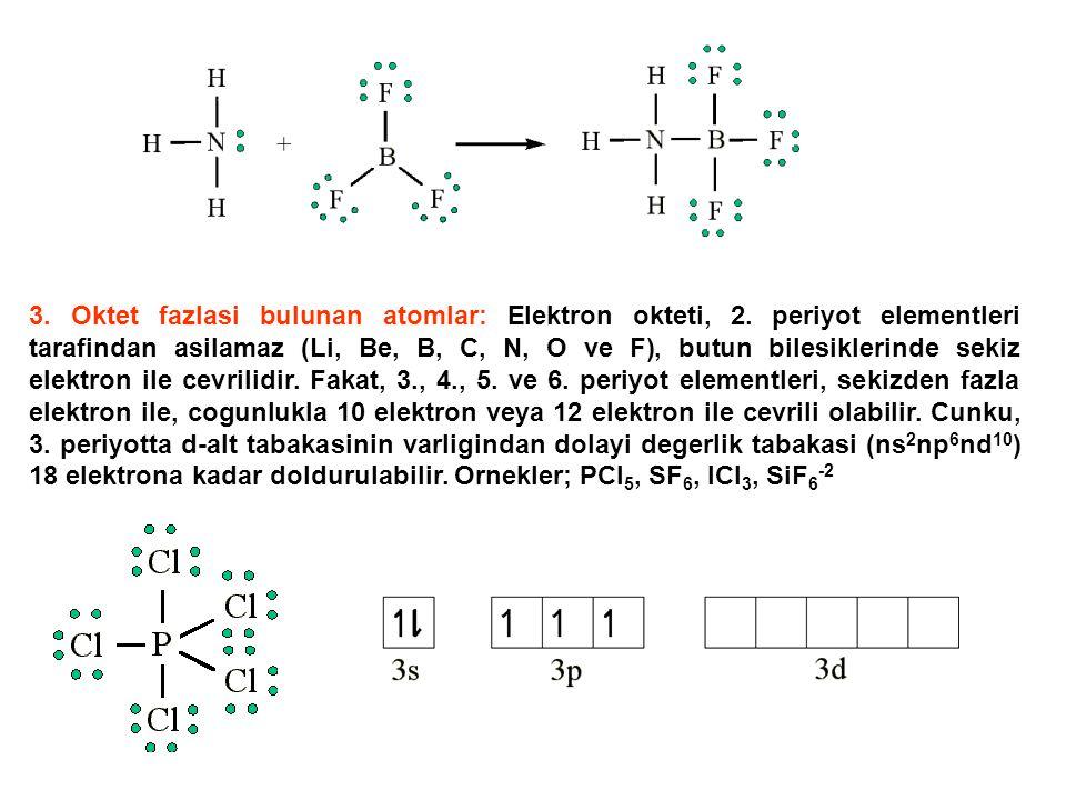 3. Oktet fazlasi bulunan atomlar: Elektron okteti, 2. periyot elementleri tarafindan asilamaz (Li, Be, B, C, N, O ve F), butun bilesiklerinde sekiz el