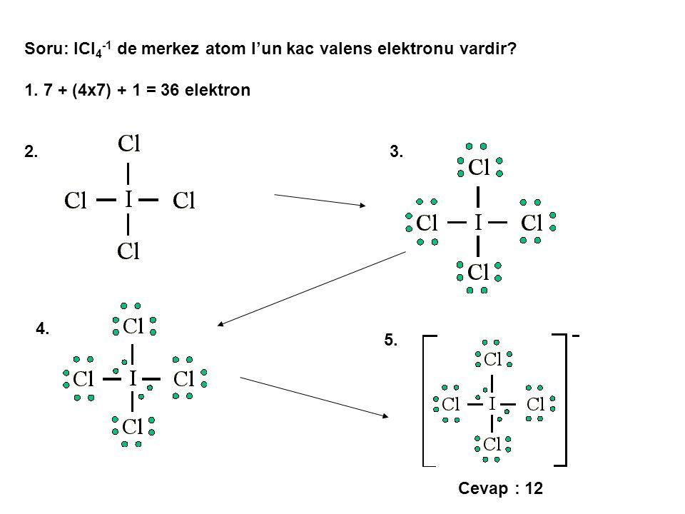 Soru: ICl 4 -1 de merkez atom I'un kac valens elektronu vardir? 1. 7 + (4x7) + 1 = 36 elektron 2.3. 5. 4. Cevap : 12