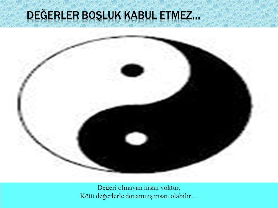 Değeri olmayan insan yoktur; Kötü değerlerle donanmış insan olabilir…