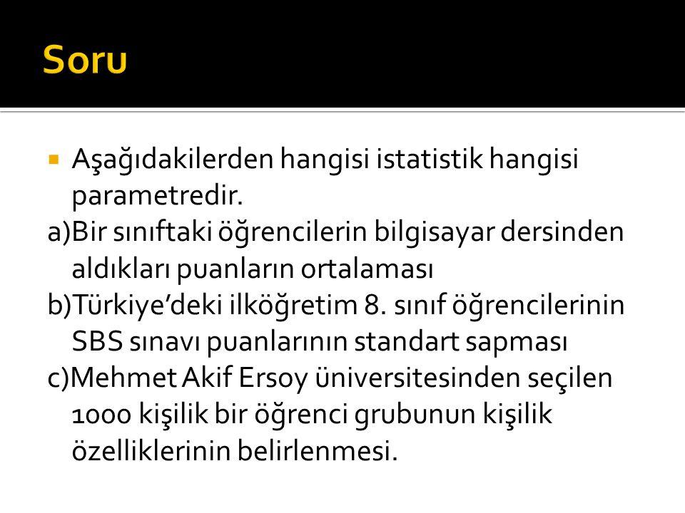  Aşağıdakilerden hangisi istatistik hangisi parametredir. a)Bir sınıftaki öğrencilerin bilgisayar dersinden aldıkları puanların ortalaması b)Türkiye'