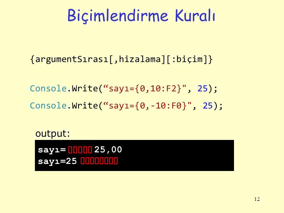 Biçimlendirme Kuralı 12 {argumentSırası[,hizalama][:biçim]} Console.Write( sayı={0,10:F2} , 25); Console.Write( sayı={0,-10:F0} , 25); sayı= 25,00 sayı=25output: