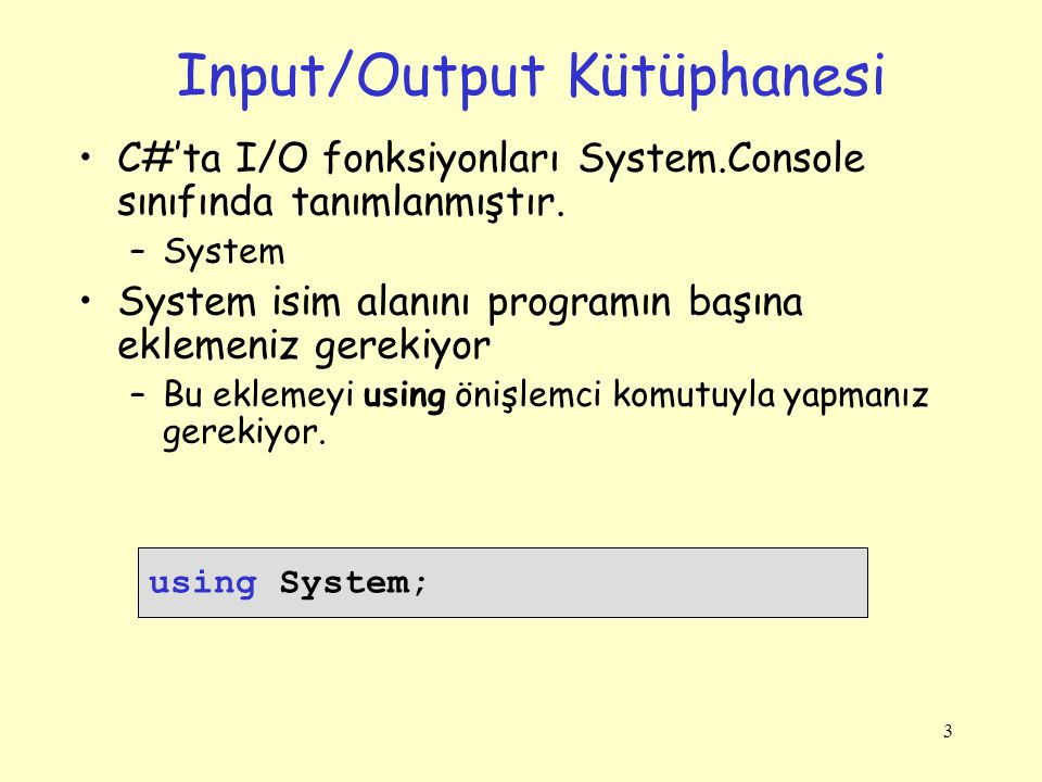 Input/Output Kütüphanesi C#'ta I/O fonksiyonları System.Console sınıfında tanımlanmıştır. –System System isim alanını programın başına eklemeniz gerek