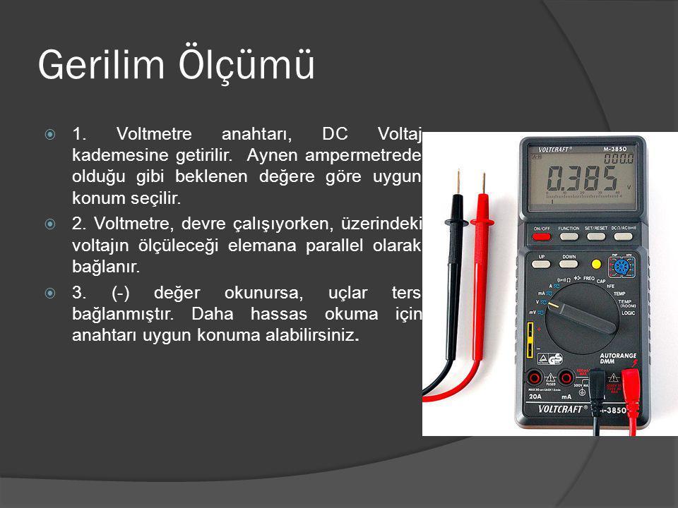 Gerilim Ölçümü  1. Voltmetre anahtarı, DC Voltaj kademesine getirilir. Aynen ampermetrede olduğu gibi beklenen değere göre uygun konum seçilir.  2.