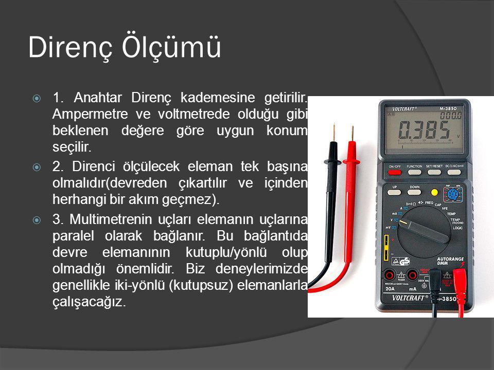 Direnç Ölçümü  1. Anahtar Direnç kademesine getirilir. Ampermetre ve voltmetrede olduğu gibi beklenen değere göre uygun konum seçilir.  2. Direnci ö