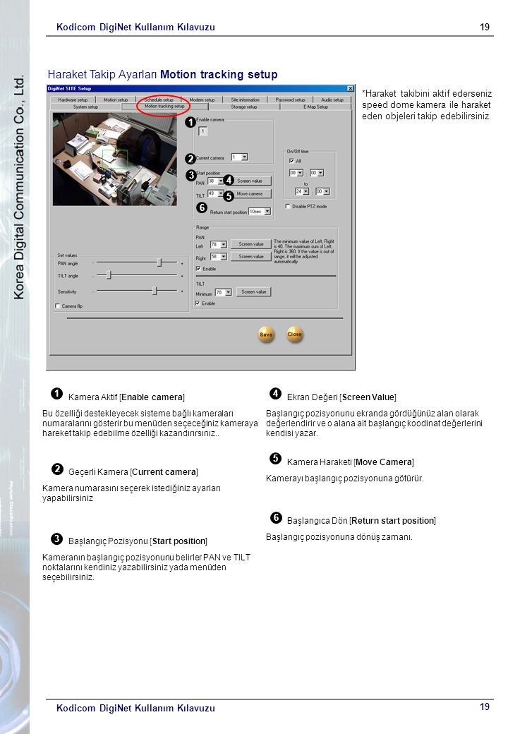 Kodicom DigiNet Kullanım Kılavuzu19 Kodicom DigiNet Kullanım Kılavuzu Haraket Takip Ayarları Motion tracking setup 1 2 3 4 5 6 1 Kamera Aktif [Enable camera] Bu özelliği destekleyecek sisteme bağlı kameraları numaralarını gösterir bu menüden seçeceğiniz kameraya hareket takip edebilme özelliği kazandırırsınız..