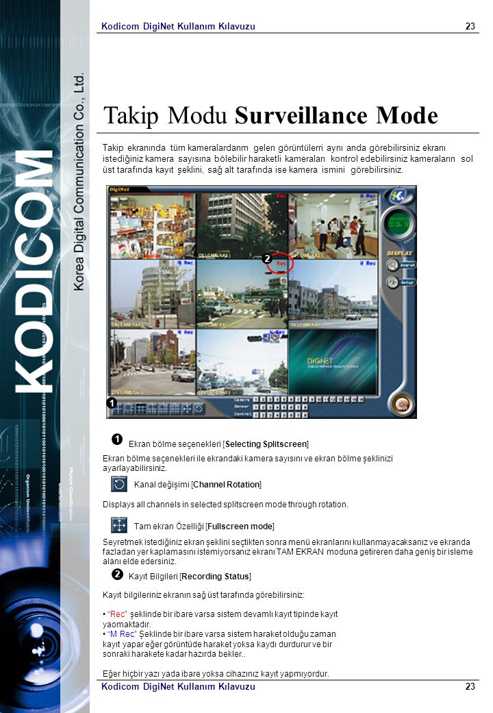 Kodicom DigiNet Kullanım Kılavuzu23 Kodicom DigiNet Kullanım Kılavuzu23 Takip Modu Surveillance Mode Takip ekranında tüm kameralardanm gelen görüntülerri aynı anda görebilirsiniz ekranı istediğiniz kamera sayısına bölebilir haraketli kameraları kontrol edebilirsiniz kameraların sol üst tarafında kayıt şeklini, sağ alt tarafında ise kamera ismini görebilirsiniz.