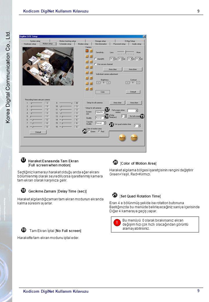 Kodicom DigiNet Kullanım Kılavuzu9 9 17 1819 20 21 Haraket Esnasında Tam Ekran [Full screen when motion] Seçtiğiniz kamerayı haraket olduğu anda eğer ekranı bölümlenmiş olarak seyrediliyorsa işaretlenmiş kamera tam ekran olarak karşınıza gelir.
