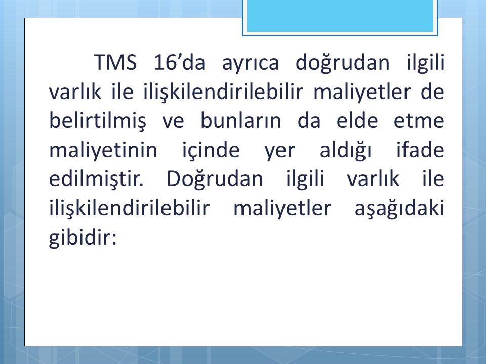 TMS 16'da ayrıca doğrudan ilgili varlık ile ilişkilendirilebilir maliyetler de belirtilmiş ve bunların da elde etme maliyetinin içinde yer aldığı ifad