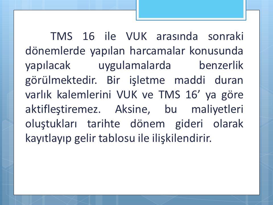 TMS 16 ile VUK arasında sonraki dönemlerde yapılan harcamalar konusunda yapılacak uygulamalarda benzerlik görülmektedir. Bir işletme maddi duran varlı