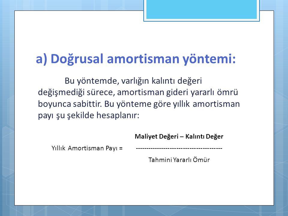 a) Doğrusal amortisman yöntemi: Bu yöntemde, varlığın kalıntı değeri değişmediği sürece, amortisman gideri yararlı ömrü boyunca sabittir. Bu yönteme g