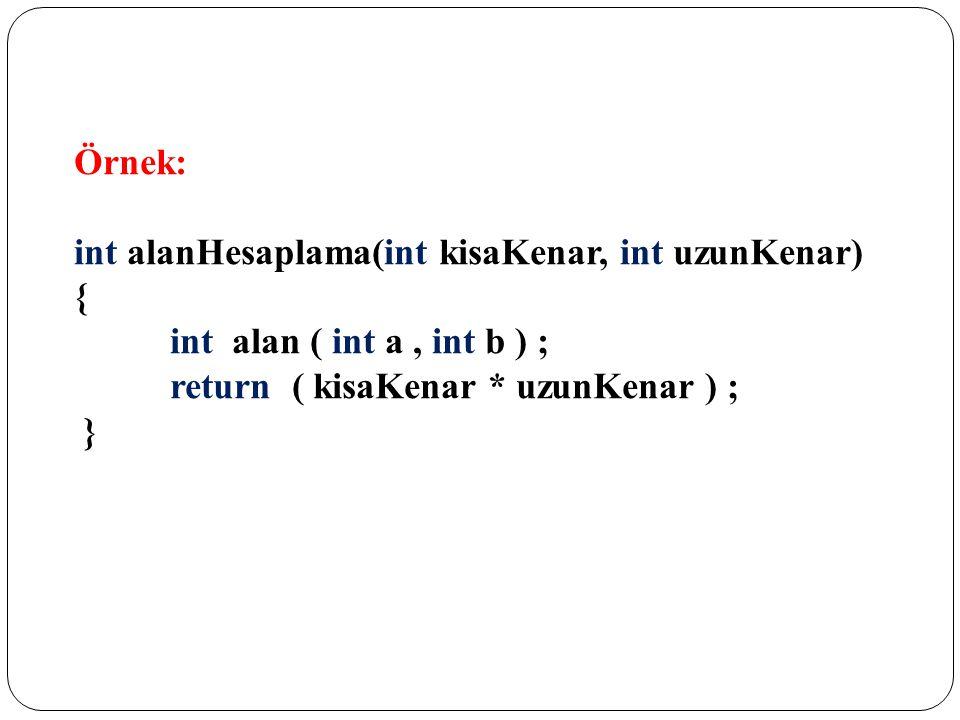 Örnek: int alanHesaplama(int kisaKenar, int uzunKenar) { int alan ( int a, int b ) ; return ( kisaKenar * uzunKenar ) ; }