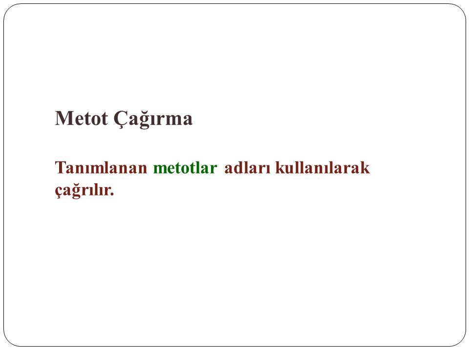 Metot Çağırma Tanımlanan metotlar adları kullanılarak çağrılır.