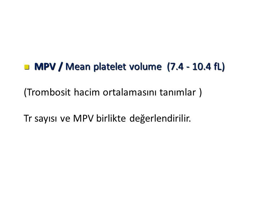 MPV / Mean platelet volume (7.4 - 10.4 fL) MPV / Mean platelet volume (7.4 - 10.4 fL) (Trombosit hacim ortalamasını tanımlar ) Tr sayısı ve MPV birlikte değerlendirilir.