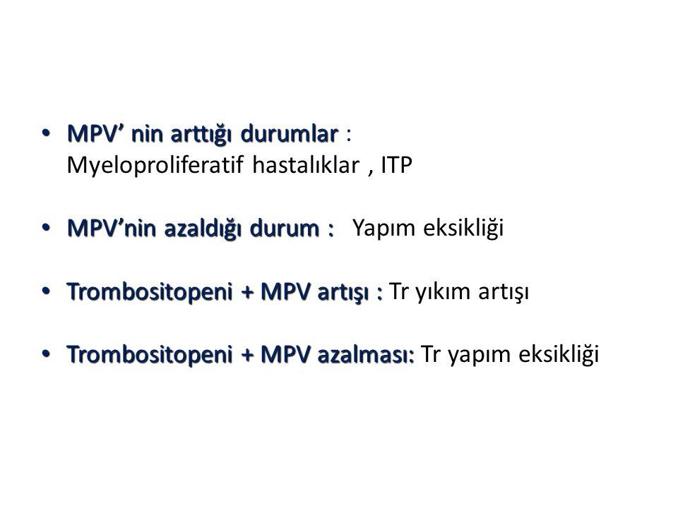 MPV' nin arttığı durumlar MPV' nin arttığı durumlar : Myeloproliferatif hastalıklar, ITP MPV'nin azaldığı durum : MPV'nin azaldığı durum : Yapım eksikliği Trombositopeni + MPV artışı : Trombositopeni + MPV artışı : Tr yıkım artışı Trombositopeni + MPV azalması: Trombositopeni + MPV azalması: Tr yapım eksikliği