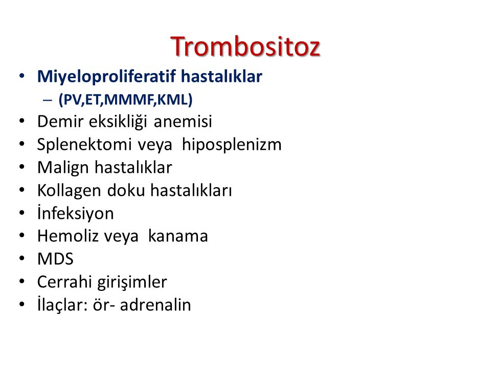 Trombositoz Miyeloproliferatif hastalıklar – (PV,ET,MMMF,KML) Demir eksikliği anemisi Splenektomi veya hiposplenizm Malign hastalıklar Kollagen doku hastalıkları İnfeksiyon Hemoliz veya kanama MDS Cerrahi girişimler İlaçlar: ör- adrenalin