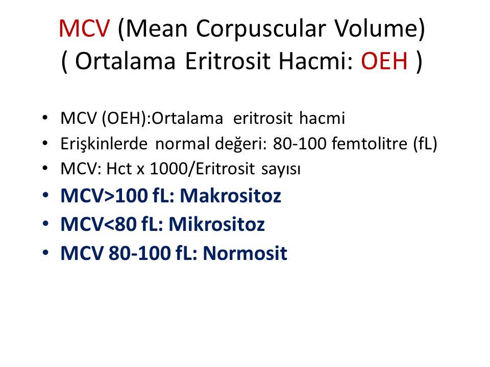 MCV (Mean Corpuscular Volume) ( Ortalama Eritrosit Hacmi: OEH ) MCV (OEH):Ortalama eritrosit hacmi Erişkinlerde normal değeri: 80-100 femtolitre (fL) MCV: Hct x 1000/Eritrosit sayısı MCV>100 fL: Makrositoz MCV<80 fL: Mikrositoz MCV 80-100 fL: Normosit