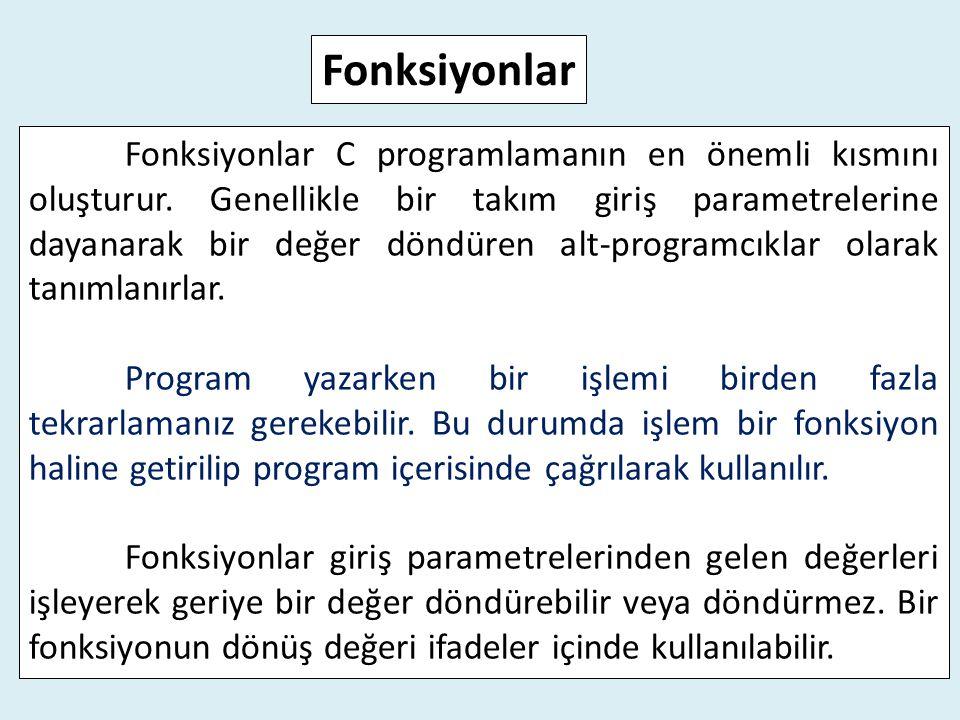 Fonksiyonlar C programlamanın en önemli kısmını oluşturur. Genellikle bir takım giriş parametrelerine dayanarak bir değer döndüren alt-programcıklar o