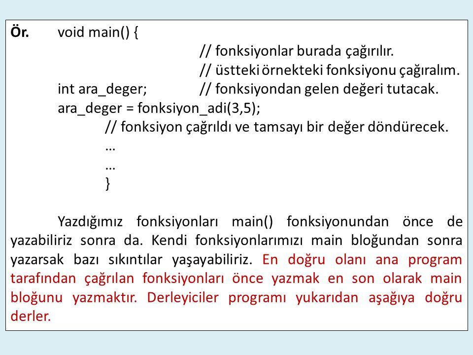 Ör.void main() { // fonksiyonlar burada çağırılır. // üstteki örnekteki fonksiyonu çağıralım. int ara_deger;// fonksiyondan gelen değeri tutacak. ara_