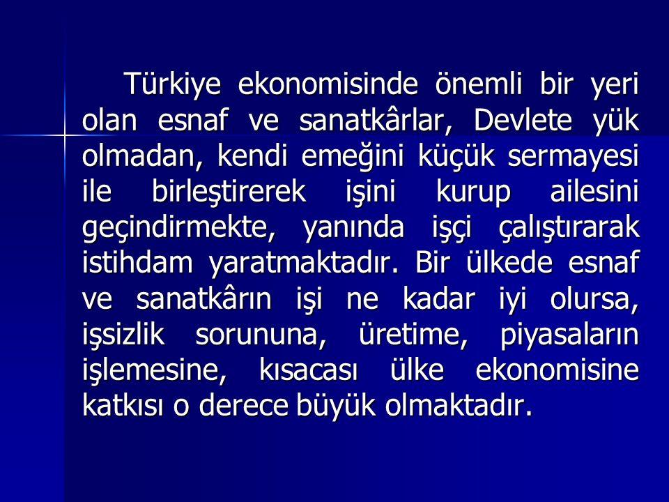 Türkiye ekonomisinde önemli bir yeri olan esnaf ve sanatkârlar, Devlete yük olmadan, kendi emeğini küçük sermayesi ile birleştirerek işini kurup ailes