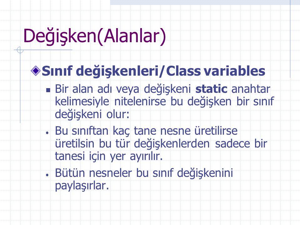 Değişken(Alanlar) Sınıf değişkenleri/Class variables Bir alan adı veya değişkeni static anahtar kelimesiyle nitelenirse bu değişken bir sınıf değişkeni olur:  Bu sınıftan kaç tane nesne üretilirse üretilsin bu tür değişkenlerden sadece bir tanesi için yer ayırılır.