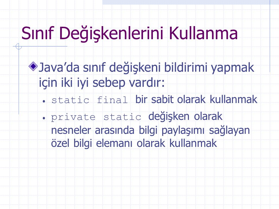 Sınıf Değişkenlerini Kullanma Java'da sınıf değişkeni bildirimi yapmak için iki iyi sebep vardır:  static final bir sabit olarak kullanmak  private static değişken olarak nesneler arasında bilgi paylaşımı sağlayan özel bilgi elemanı olarak kullanmak