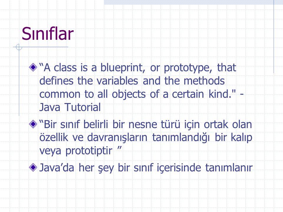 Sınıflar A class is a blueprint, or prototype, that defines the variables and the methods common to all objects of a certain kind. - Java Tutorial Bir sınıf belirli bir nesne türü için ortak olan özellik ve davranışların tanımlandığı bir kalıp veya prototiptir Java'da her şey bir sınıf içerisinde tanımlanır