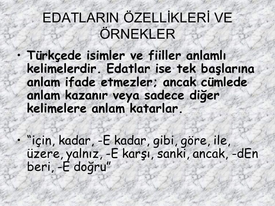 EDATLARIN ÖZELLİKLERİ VE ÖRNEKLER Türkçede isimler ve fiiller anlamlı kelimelerdir. Edatlar ise tek başlarına anlam ifade etmezler; ancak cümlede anla