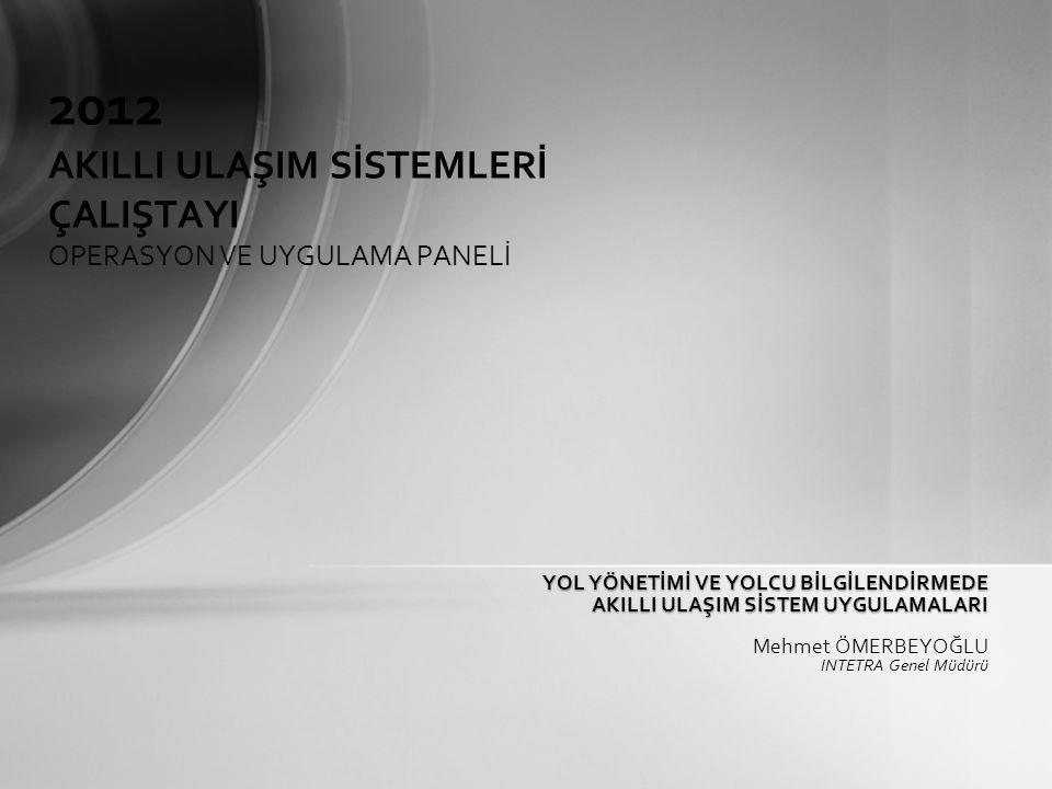 YOL YÖNETİMİ VE YOLCU BİLGİLENDİRMEDE AKILLI ULAŞIM SİSTEM UYGULAMALARI AKILLI ULAŞIM SİSTEM UYGULAMALARI Mehmet ÖMERBEYOĞLU INTETRA Genel Müdürü 2012