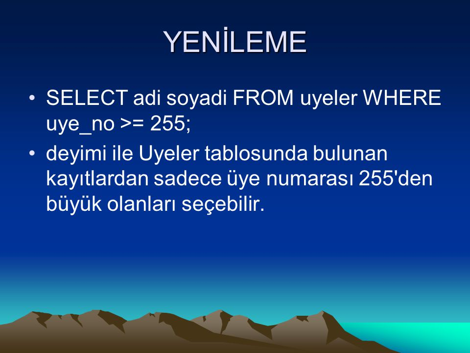 YENİLEME SELECT adi soyadi FROM uyeler WHERE uye_no >= 255; deyimi ile Uyeler tablosunda bulunan kayıtlardan sadece üye numarası 255 den büyük olanları seçebilir.