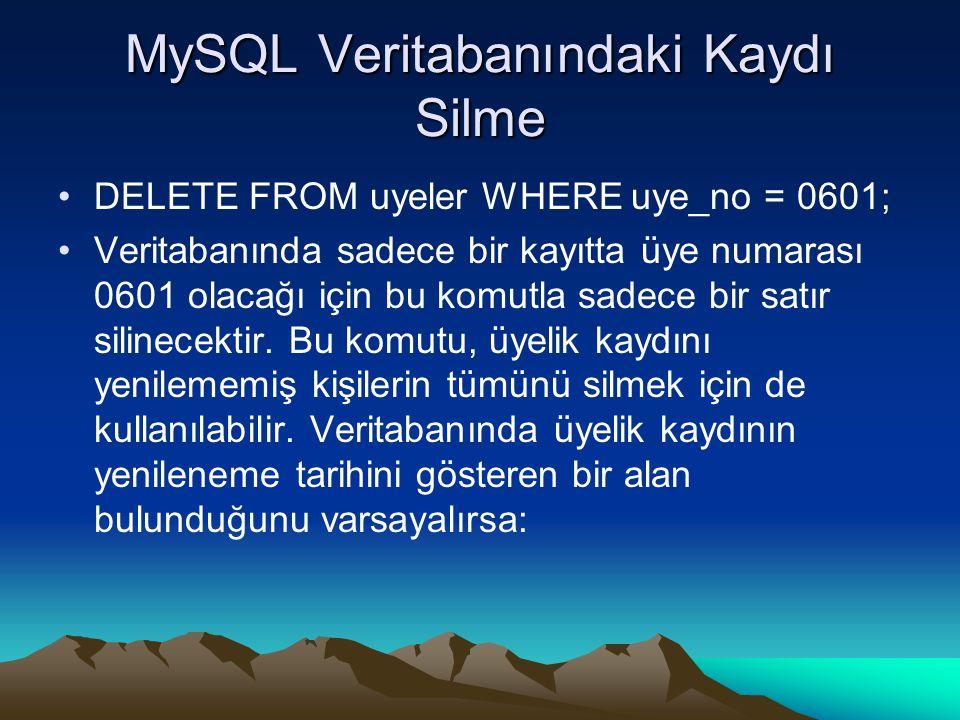 MySQL Veritabanındaki Kaydı Silme DELETE FROM uyeler WHERE uye_no = 0601; Veritabanında sadece bir kayıtta üye numarası 0601 olacağı için bu komutla sadece bir satır silinecektir.