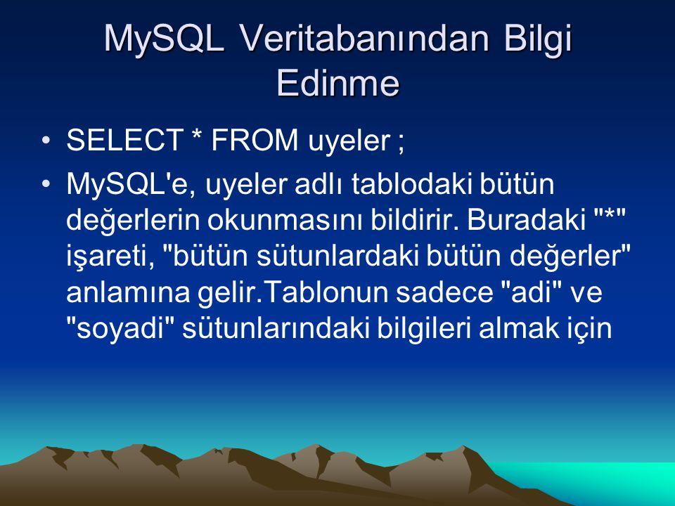 MySQL Veritabanından Bilgi Edinme SELECT * FROM uyeler ; MySQL e, uyeler adlı tablodaki bütün değerlerin okunmasını bildirir.