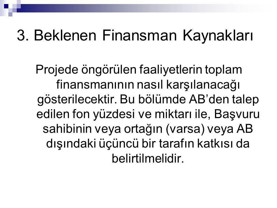 3. Beklenen Finansman Kaynakları Projede öngörülen faaliyetlerin toplam finansmanının nasıl karşılanacağı gösterilecektir. Bu bölümde AB'den talep edi