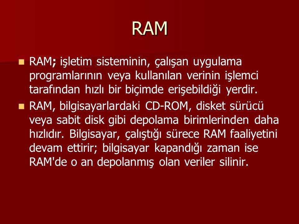 RAM RAM; işletim sisteminin, çalışan uygulama programlarının veya kullanılan verinin işlemci tarafından hızlı bir biçimde erişebildiği yerdir. RAM, bi