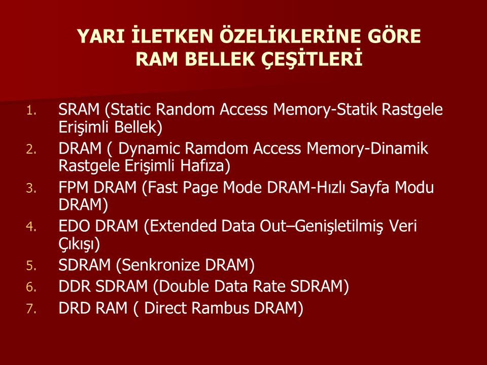 1. 1. SRAM (Static Random Access Memory-Statik Rastgele Erişimli Bellek) 2. 2. DRAM ( Dynamic Ramdom Access Memory-Dinamik Rastgele Erişimli Hafıza) 3