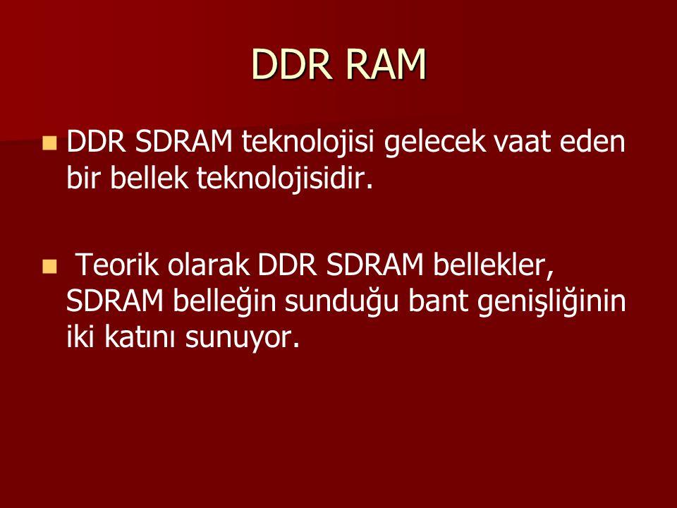 DDR RAM DDR SDRAM teknolojisi gelecek vaat eden bir bellek teknolojisidir. Teorik olarak DDR SDRAM bellekler, SDRAM belleğin sunduğu bant genişliğinin