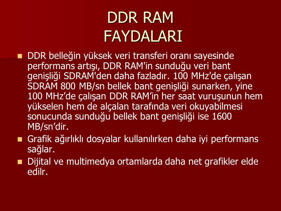DDR RAM FAYDALARI DDR belleğin yüksek veri transferi oranı sayesinde performans artışı, DDR RAM'in sunduğu veri bant genişliği SDRAM'den daha fazladır