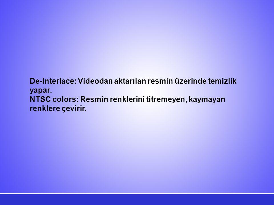 De-Interlace: Videodan aktarılan resmin üzerinde temizlik yapar.