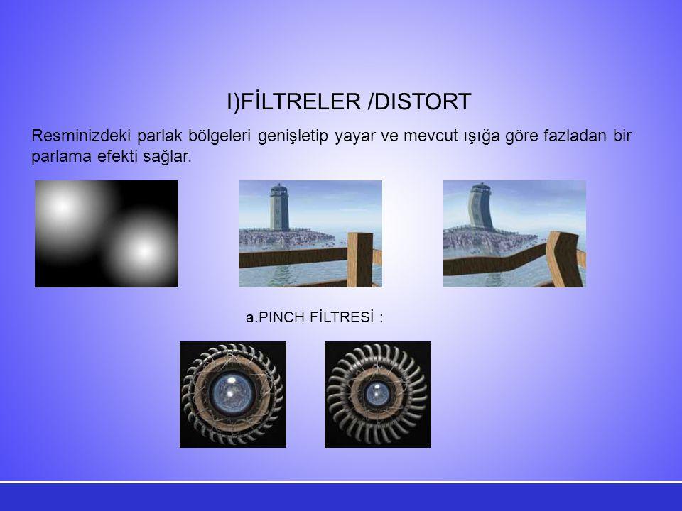 I)FİLTRELER /DISTORT Resminizdeki parlak bölgeleri genişletip yayar ve mevcut ışığa göre fazladan bir parlama efekti sağlar.