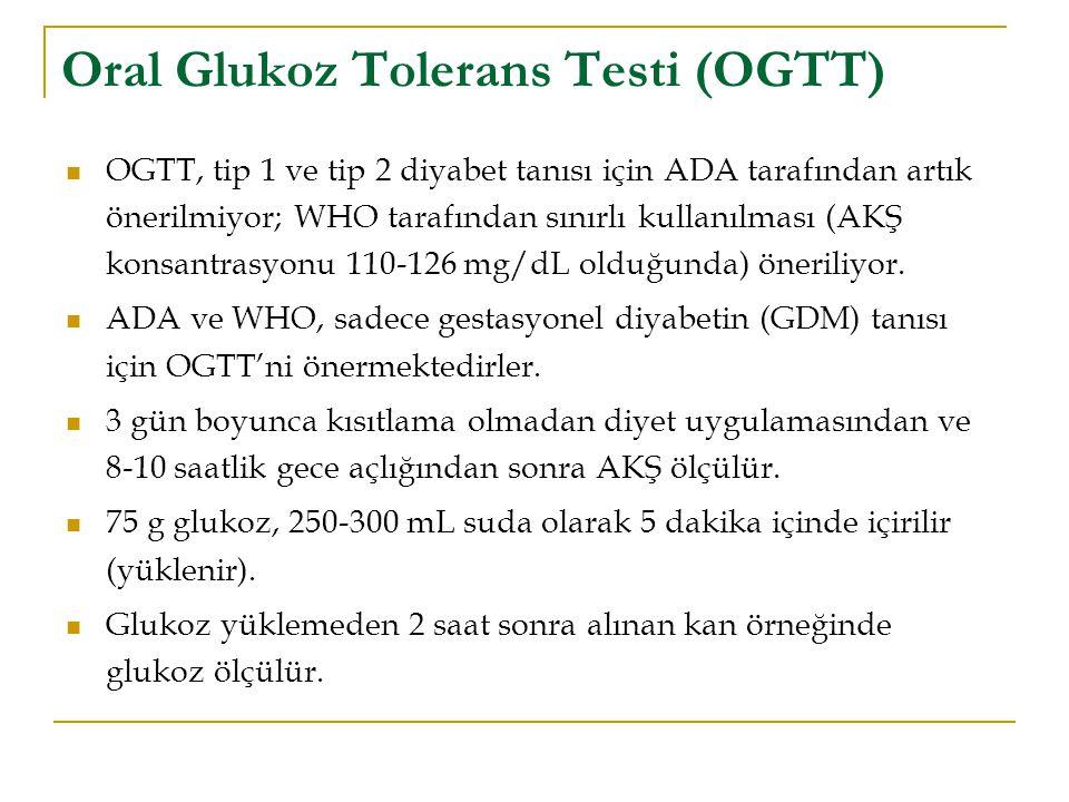 Oral Glukoz Tolerans Testi (OGTT) OGTT, tip 1 ve tip 2 diyabet tanısı için ADA tarafından artık önerilmiyor; WHO tarafından sınırlı kullanılması (AKŞ