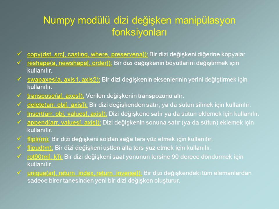 Numpy modülü dizi değişken manipülasyon fonksiyonları copy(dst, src[, casting, where, preservena]): Bir dizi değişkeni diğerine kopyalar reshape(a, ne