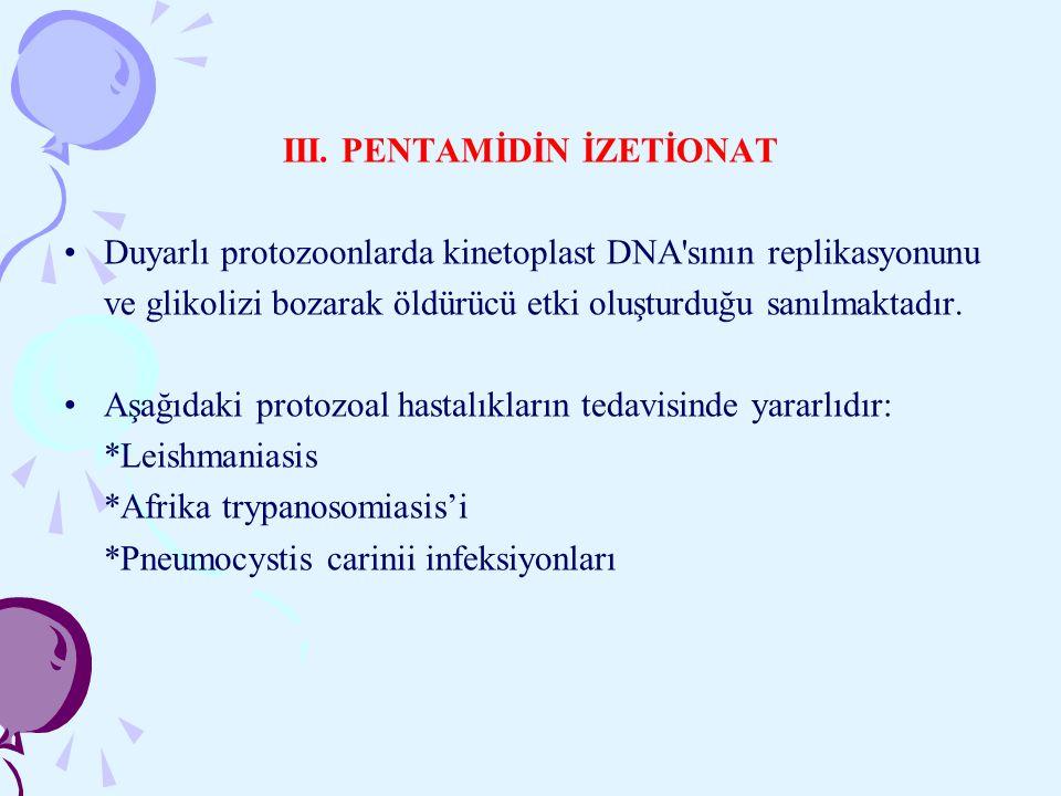 III. PENTAMİDİN İZETİONAT Duyarlı protozoonlarda kinetoplast DNA'sının replikasyonunu ve glikolizi bozarak öldürücü etki oluşturduğu sanılmaktadır. Aş