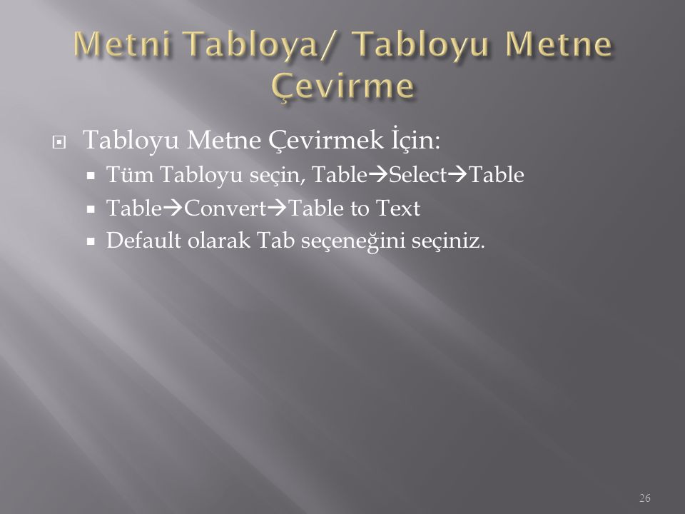  Tabloyu Metne Çevirmek İçin:  Tüm Tabloyu seçin, Table  Select  Table  Table  Convert  Table to Text  Default olarak Tab seçeneğini seçiniz.